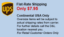 Flat-Rate Shipping - Only $7.95 - Continental USA Only - Oversize items will be subject to actual shipping rates from carrier. For further details call the D&L location nearest you.