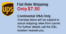 Flat-Rate Shipping - Only $7.50 - Continental USA Only - Oversize items will be subject to actual shipping rates from carrier. For further details call the D&L location nearest you.